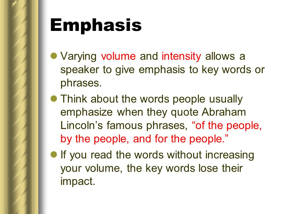 Emphasis Varying volume and intensity allows a speaker to give emphasis to key words or phrases.