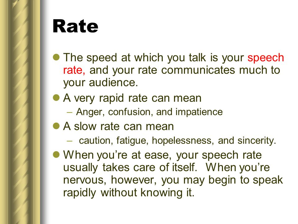 Rate The speed at which you talk is your speech rate, and your rate communicates much to your audience.