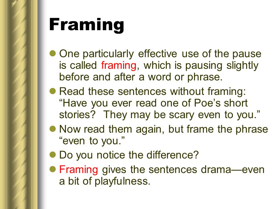 Framing One particularly effective use of the pause is called framing, which is pausing slightly before and after a word or phrase.