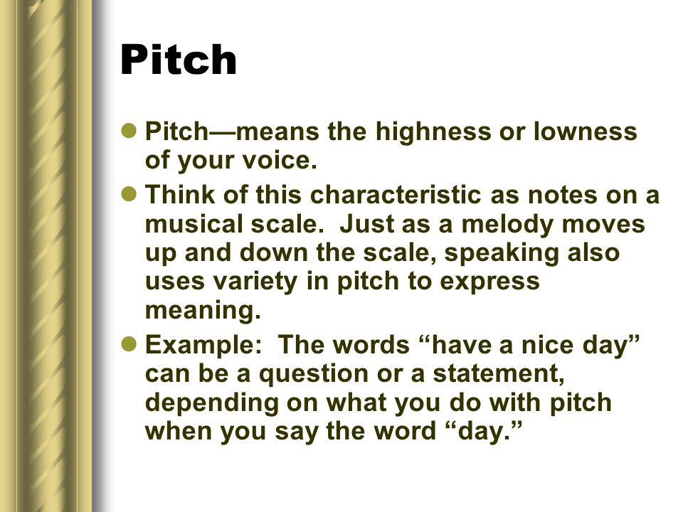 Pitch Pitch—means the highness or lowness of your voice.