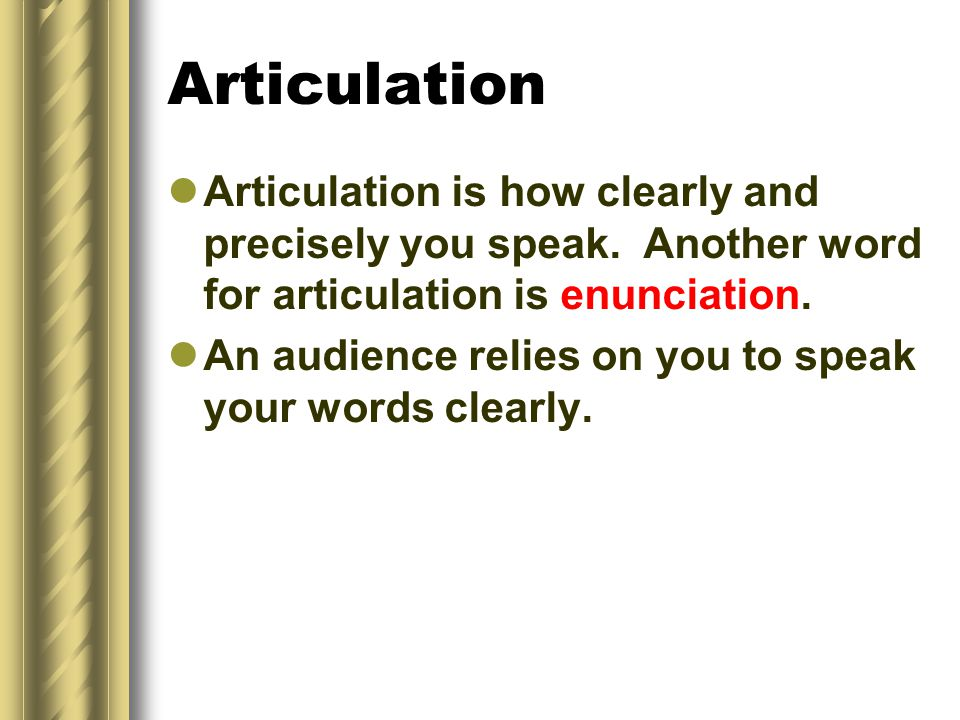 Articulation Articulation is how clearly and precisely you speak. Another word for articulation is enunciation.
