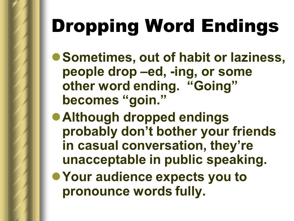 Dropping Word Endings Sometimes, out of habit or laziness, people drop –ed, -ing, or some other word ending. Going becomes goin.