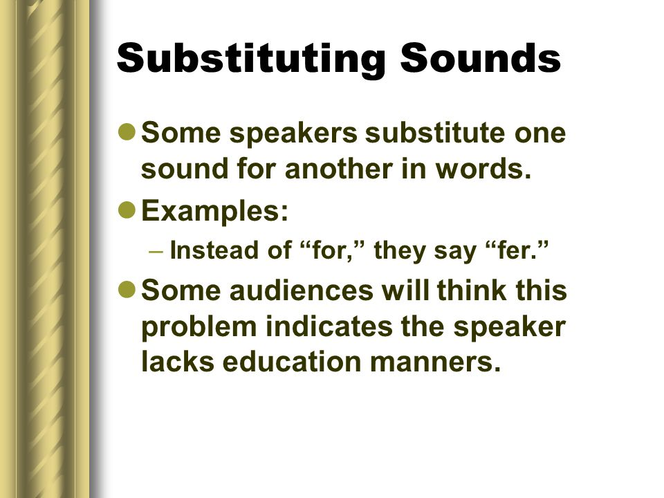 Substituting Sounds Some speakers substitute one sound for another in words. Examples: Instead of for, they say fer.