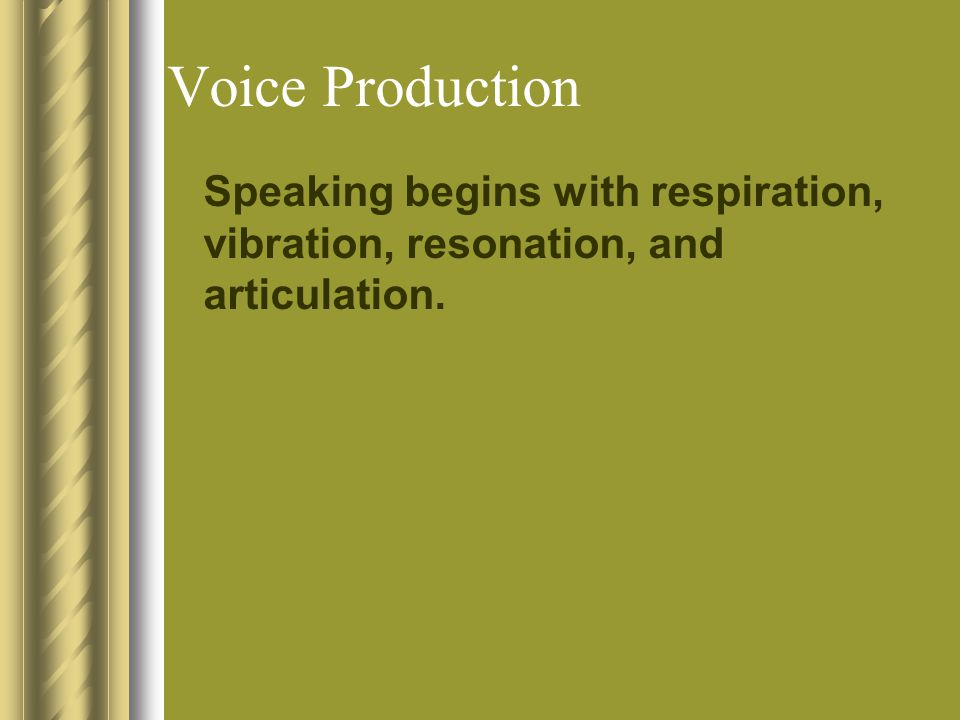 Voice Production Speaking begins with respiration, vibration, resonation, and articulation.