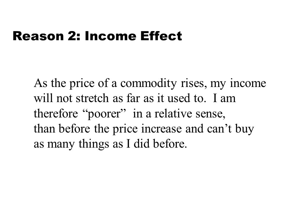 Reason 2: Income Effect As the price of a commodity rises, my income. will not stretch as far as it used to. I am.