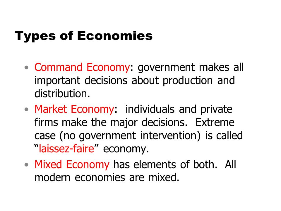 Types of Economies Command Economy: government makes all important decisions about production and distribution.