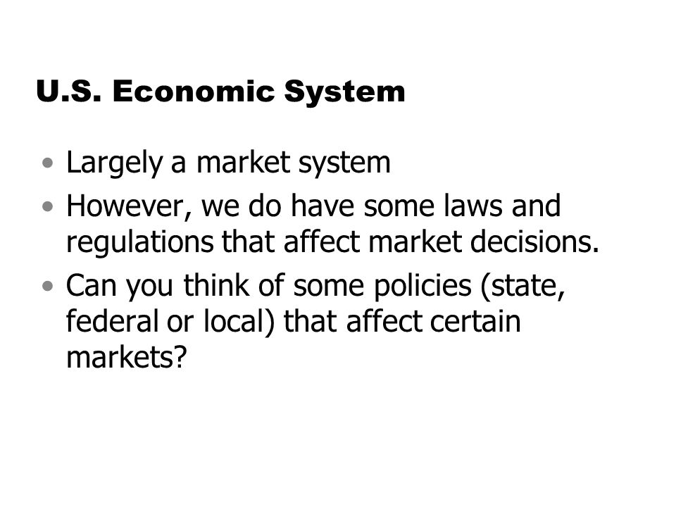 U.S. Economic System Largely a market system. However, we do have some laws and regulations that affect market decisions.