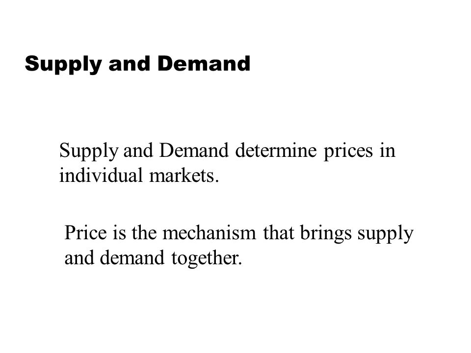 Supply and Demand Supply and Demand determine prices in. individual markets. Price is the mechanism that brings supply.