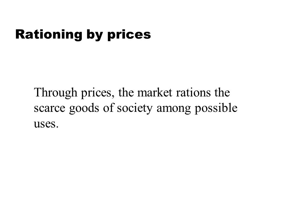 Rationing by prices Through prices, the market rations the. scarce goods of society among possible.