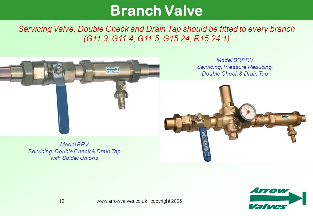 Branch Valve July 2005. Servicing Valve, Double Check and Drain Tap should be fitted to every branch (G11.3, G11.4, G11.5, G15.24, R15.24.1)