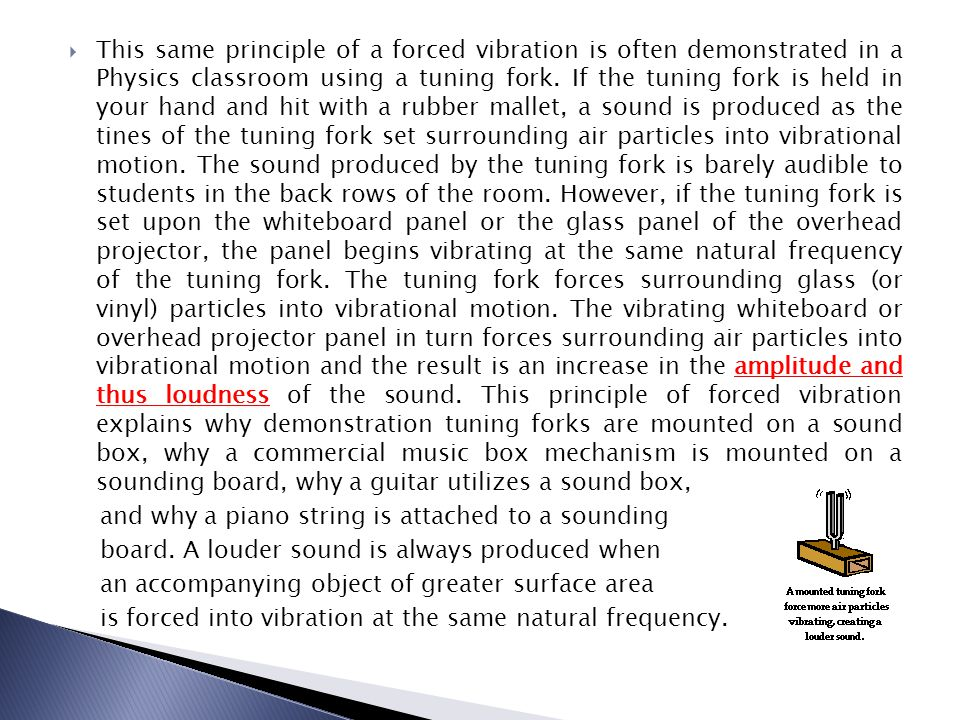 This same principle of a forced vibration is often demonstrated in a Physics classroom using a tuning fork. If the tuning fork is held in your hand and hit with a rubber mallet, a sound is produced as the tines of the tuning fork set surrounding air particles into vibrational motion. The sound produced by the tuning fork is barely audible to students in the back rows of the room. However, if the tuning fork is set upon the whiteboard panel or the glass panel of the overhead projector, the panel begins vibrating at the same natural frequency of the tuning fork. The tuning fork forces surrounding glass (or vinyl) particles into vibrational motion. The vibrating whiteboard or overhead projector panel in turn forces surrounding air particles into vibrational motion and the result is an increase in the amplitude and thus loudness of the sound. This principle of forced vibration explains why demonstration tuning forks are mounted on a sound box, why a commercial music box mechanism is mounted on a sounding board, why a guitar utilizes a sound box,