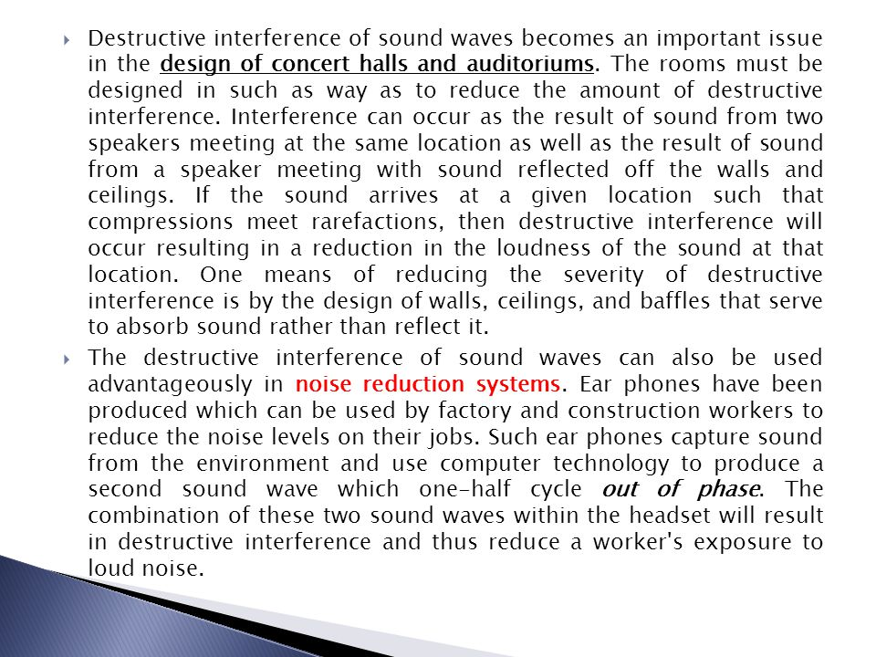 Destructive interference of sound waves becomes an important issue in the design of concert halls and auditoriums. The rooms must be designed in such as way as to reduce the amount of destructive interference. Interference can occur as the result of sound from two speakers meeting at the same location as well as the result of sound from a speaker meeting with sound reflected off the walls and ceilings. If the sound arrives at a given location such that compressions meet rarefactions, then destructive interference will occur resulting in a reduction in the loudness of the sound at that location. One means of reducing the severity of destructive interference is by the design of walls, ceilings, and baffles that serve to absorb sound rather than reflect it.