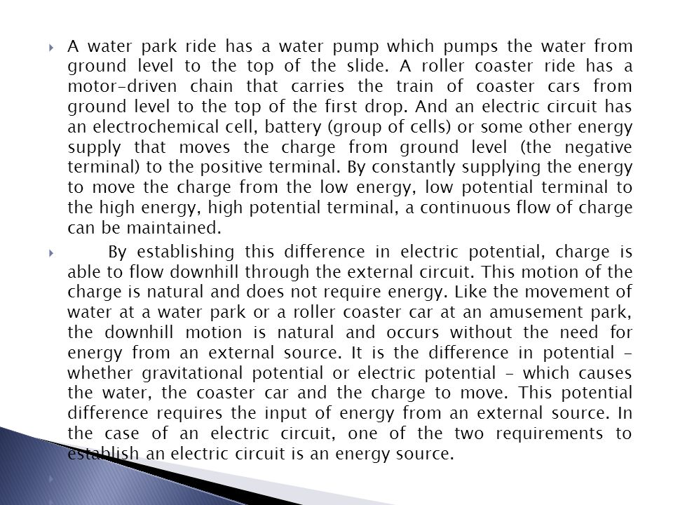 A water park ride has a water pump which pumps the water from ground level to the top of the slide. A roller coaster ride has a motor-driven chain that carries the train of coaster cars from ground level to the top of the first drop. And an electric circuit has an electrochemical cell, battery (group of cells) or some other energy supply that moves the charge from ground level (the negative terminal) to the positive terminal. By constantly supplying the energy to move the charge from the low energy, low potential terminal to the high energy, high potential terminal, a continuous flow of charge can be maintained.