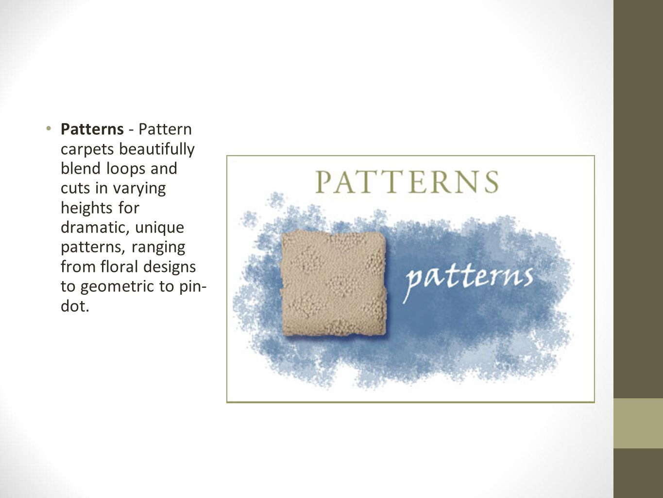 Patterns - Pattern carpets beautifully blend loops and cuts in varying heights for dramatic, unique patterns, ranging from floral designs to geometric to pin- dot.