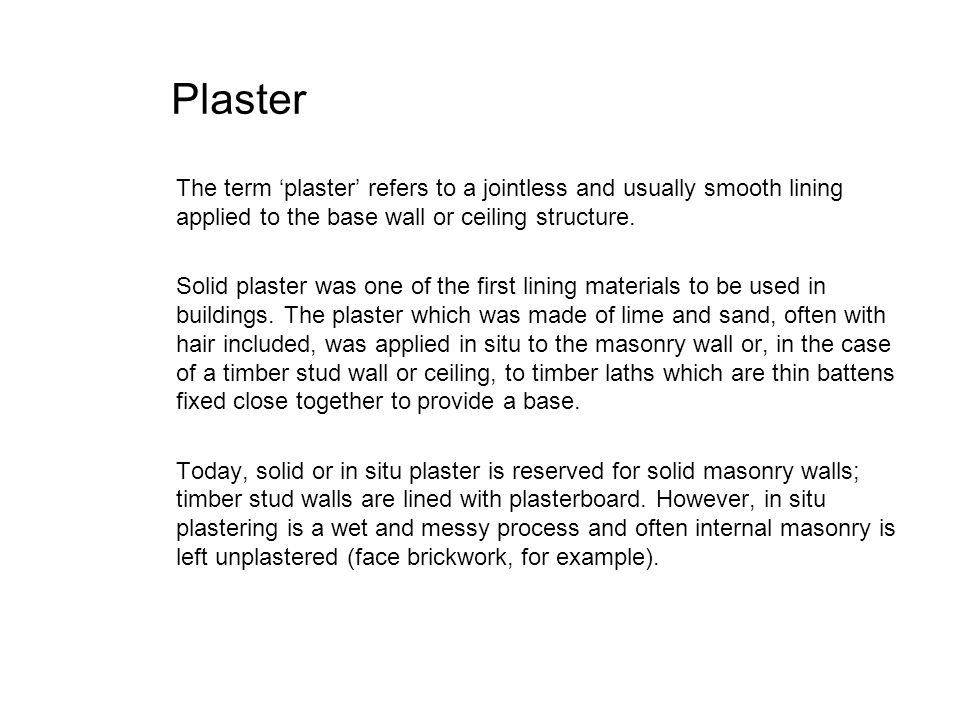 Plaster The term 'plaster' refers to a jointless and usually smooth lining applied to the base wall or ceiling structure.