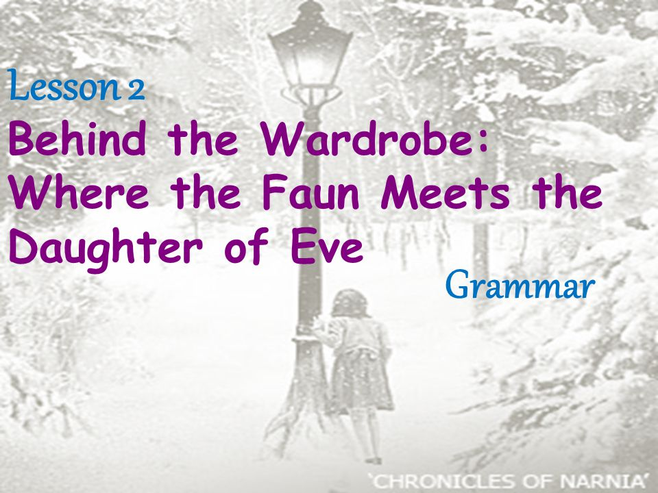 Lesson 2 Behind the Wardrobe: Where the Faun Meets the Daughter of Eve