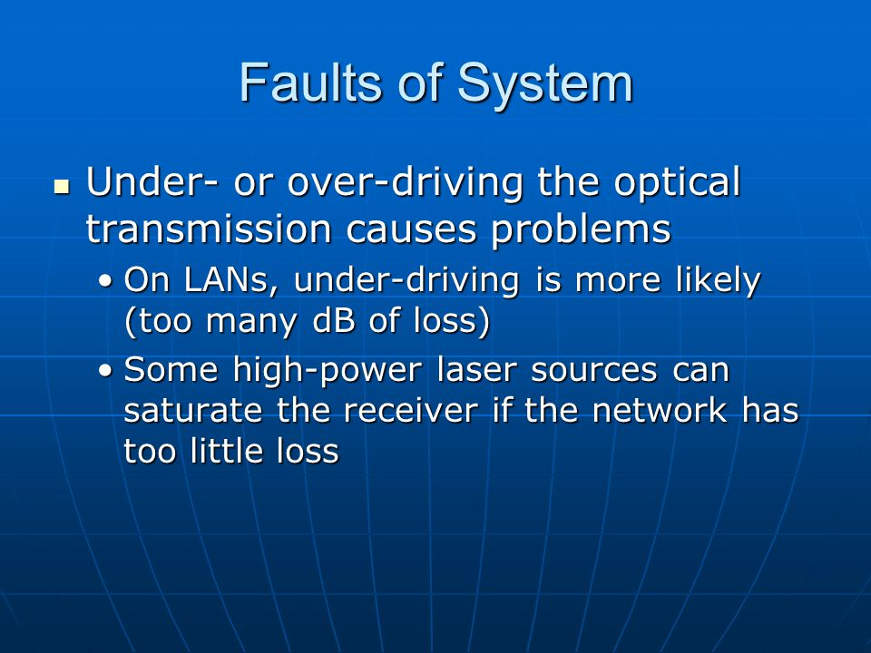 Faults of System Under- or over-driving the optical transmission causes problems. On LANs, under-driving is more likely (too many dB of loss)