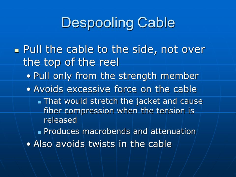 Despooling Cable Pull the cable to the side, not over the top of the reel. Pull only from the strength member.