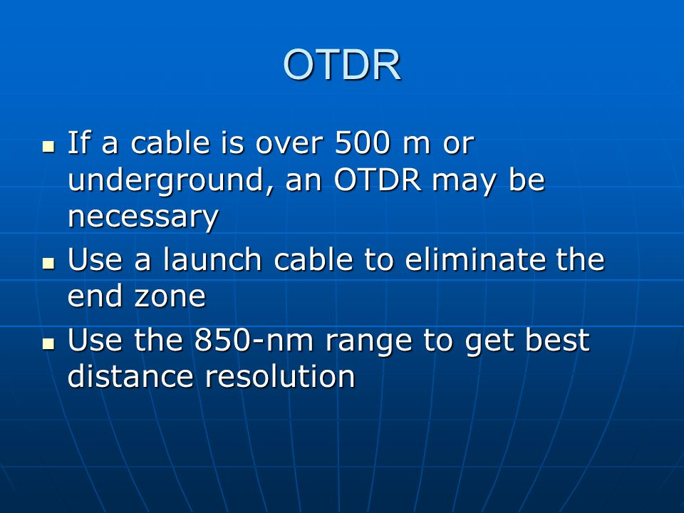 OTDR If a cable is over 500 m or underground, an OTDR may be necessary