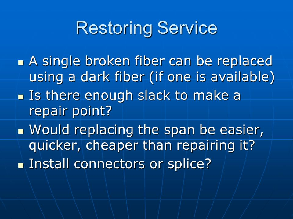 Restoring Service A single broken fiber can be replaced using a dark fiber (if one is available) Is there enough slack to make a repair point