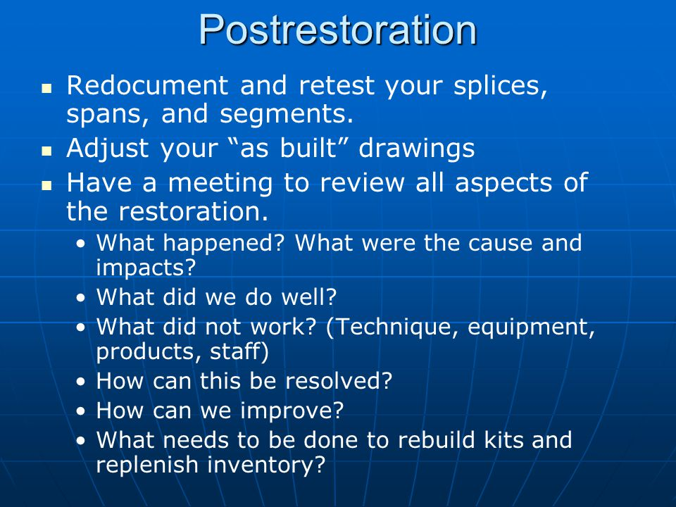 Postrestoration Redocument and retest your splices, spans, and segments. Adjust your as built drawings.