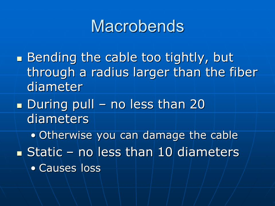 Macrobends Bending the cable too tightly, but through a radius larger than the fiber diameter. During pull – no less than 20 diameters.