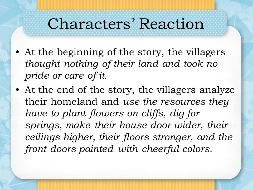 Characters' Reaction At the beginning of the story, the villagers thought nothing of their land and took no pride or care of it.