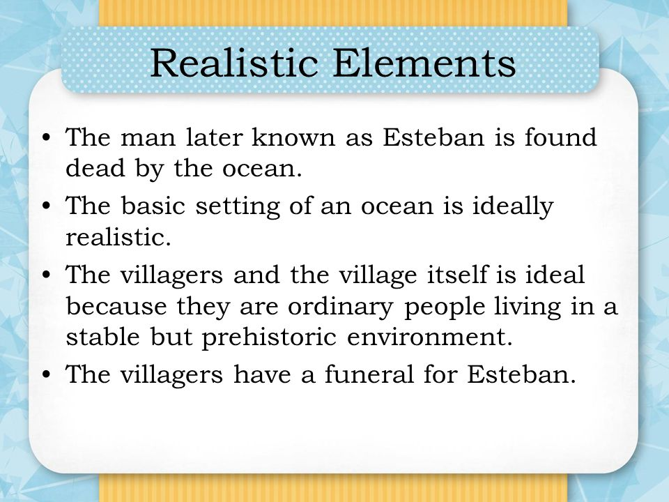 Realistic Elements The man later known as Esteban is found dead by the ocean. The basic setting of an ocean is ideally realistic.