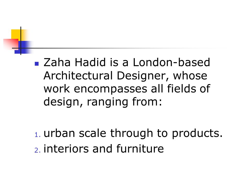 Zaha Hadid is a London-based Architectural Designer, whose work encompasses all fields of design, ranging from:
