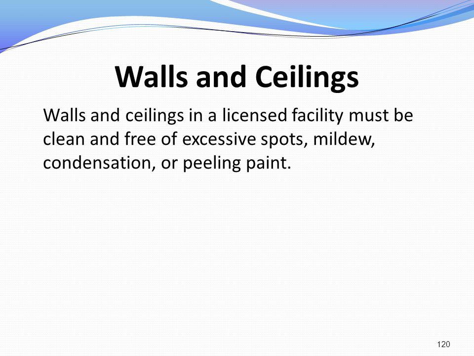 Walls and Ceilings Walls and ceilings in a licensed facility must be clean and free of excessive spots, mildew, condensation, or peeling paint.