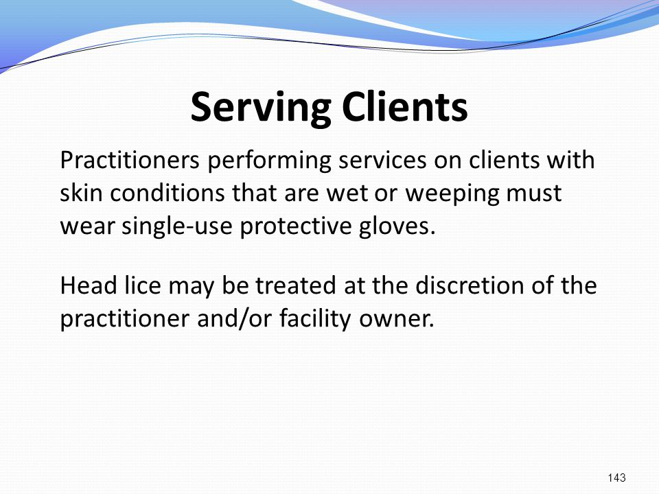 Serving Clients Practitioners performing services on clients with skin conditions that are wet or weeping must wear single-use protective gloves.