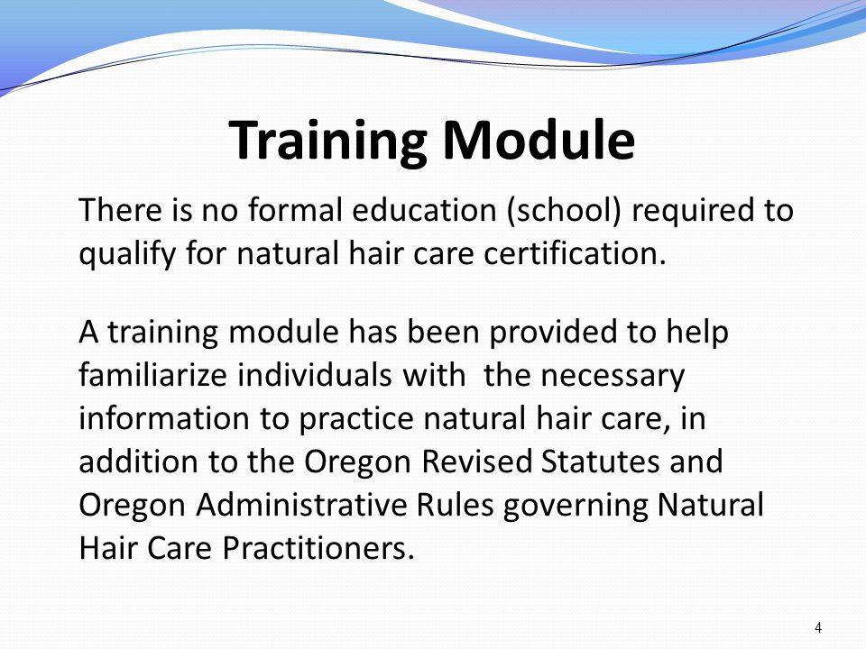 Training Module There is no formal education (school) required to qualify for natural hair care certification.