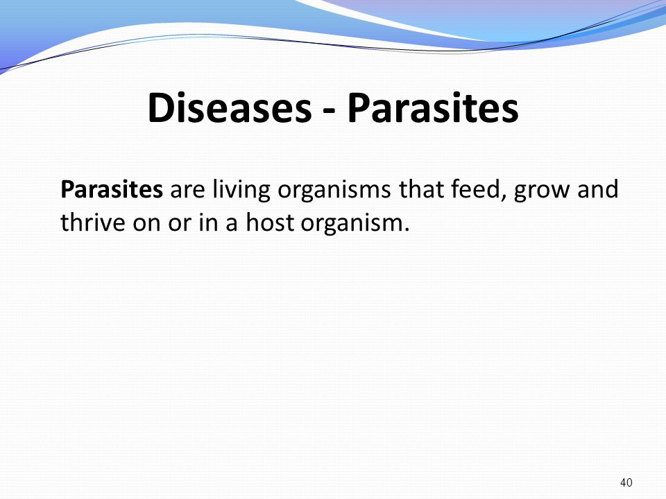 Diseases - Parasites Parasites are living organisms that feed, grow and thrive on or in a host organism.