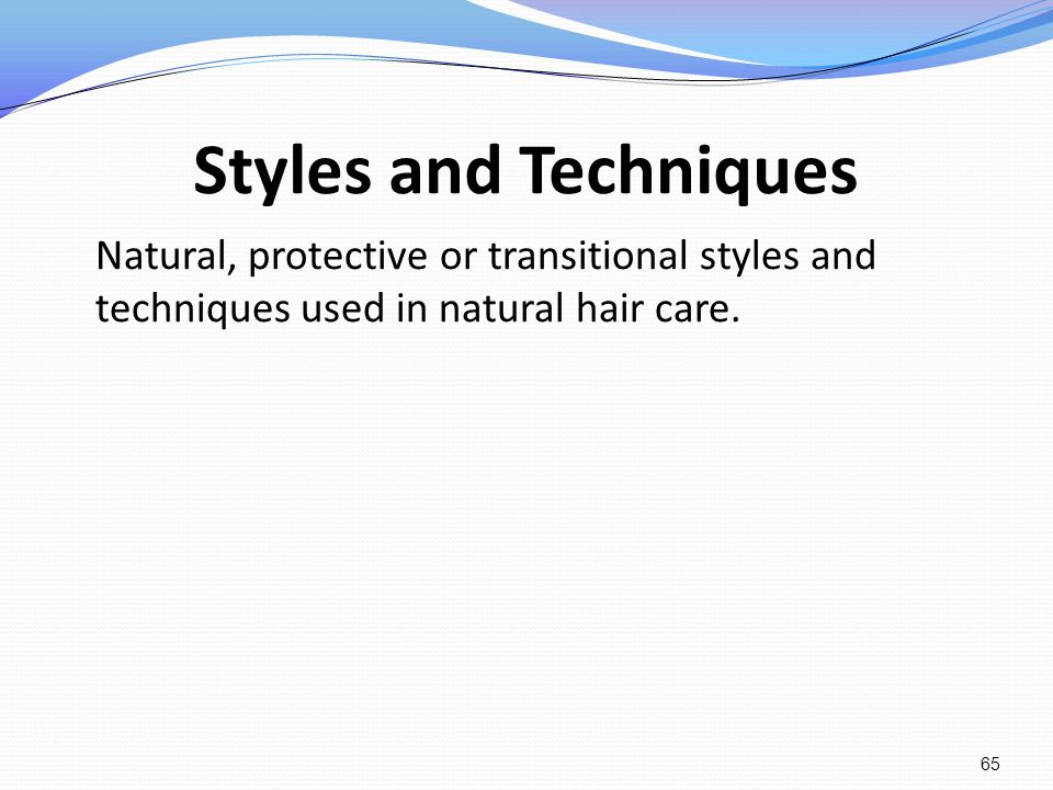 Styles and Techniques Natural, protective or transitional styles and techniques used in natural hair care.