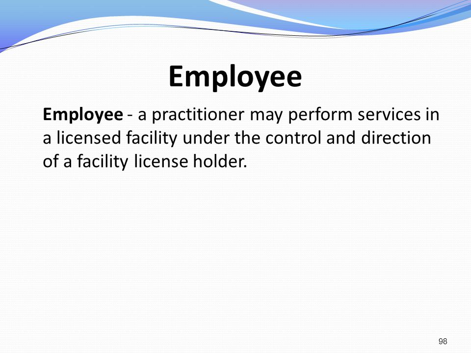 Employee Employee - a practitioner may perform services in a licensed facility under the control and direction of a facility license holder.