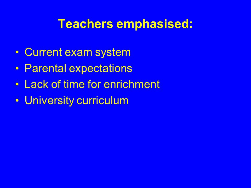 Teachers emphasised: Current exam system Parental expectations