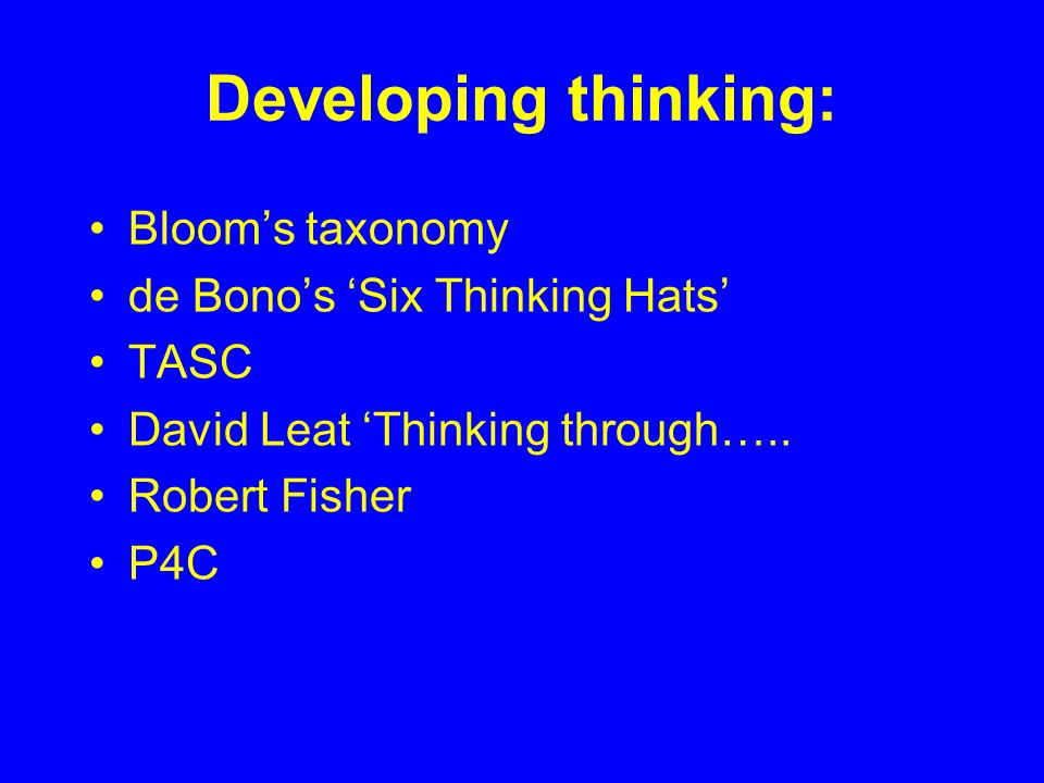 Developing thinking: Bloom's taxonomy de Bono's 'Six Thinking Hats'