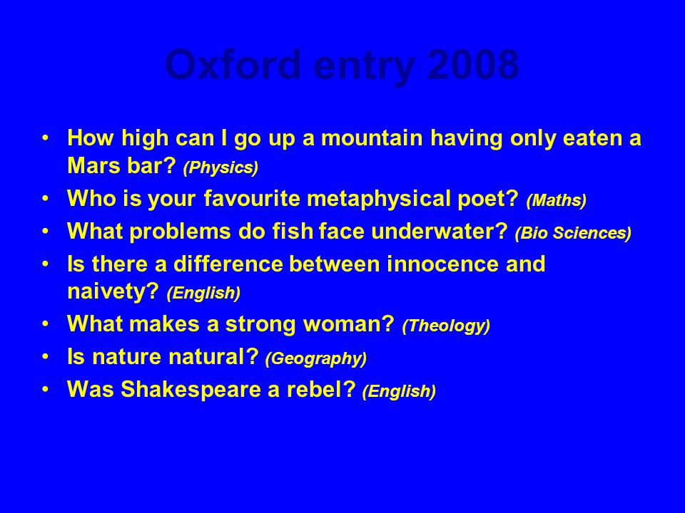 Oxford entry 2008 How high can I go up a mountain having only eaten a Mars bar (Physics) Who is your favourite metaphysical poet (Maths)