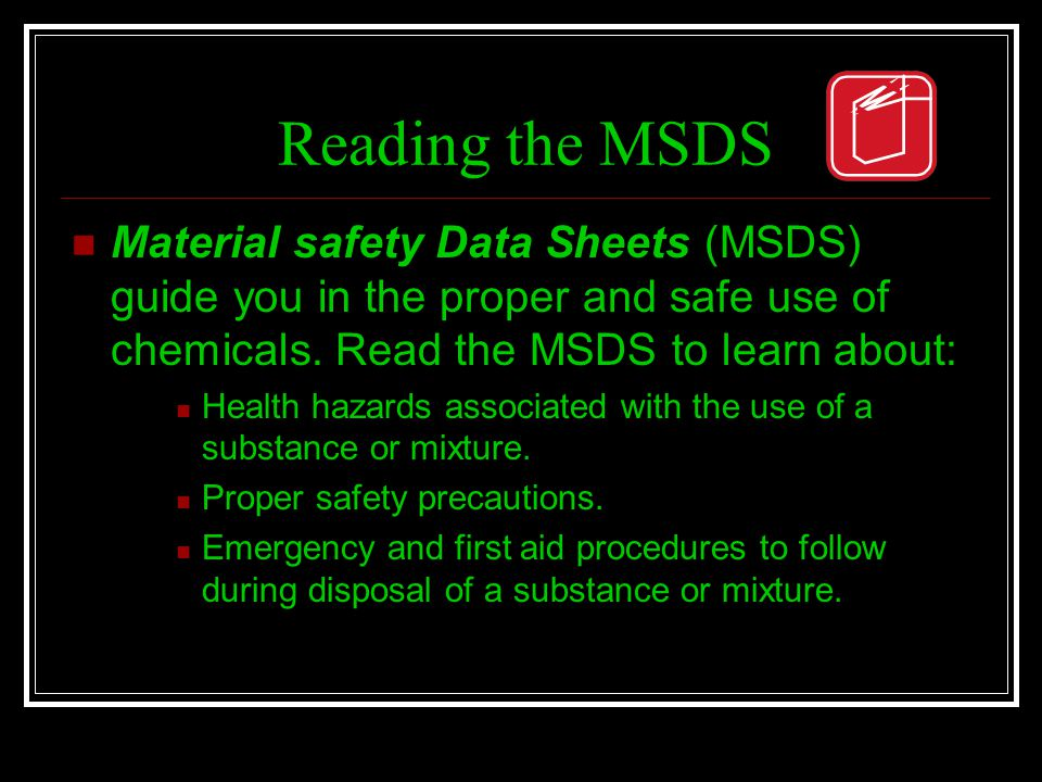 Reading the MSDS Material safety Data Sheets (MSDS) guide you in the proper and safe use of chemicals. Read the MSDS to learn about: