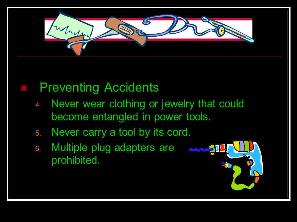 Preventing Accidents Never wear clothing or jewelry that could become entangled in power tools. Never carry a tool by its cord.