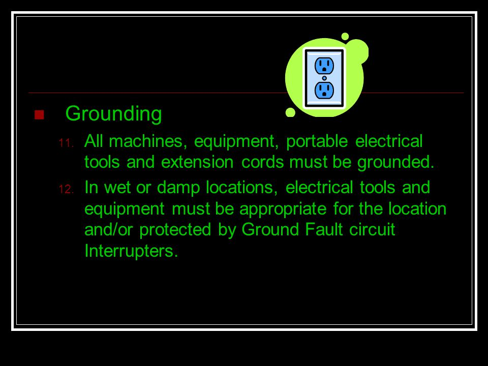 Grounding All machines, equipment, portable electrical tools and extension cords must be grounded.