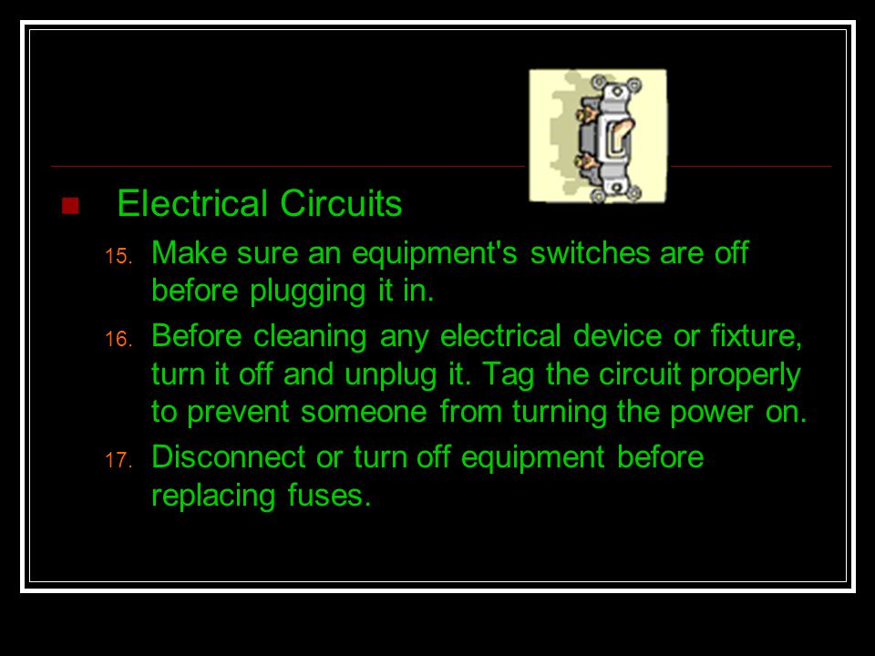 Electrical Circuits Make sure an equipment s switches are off before plugging it in.