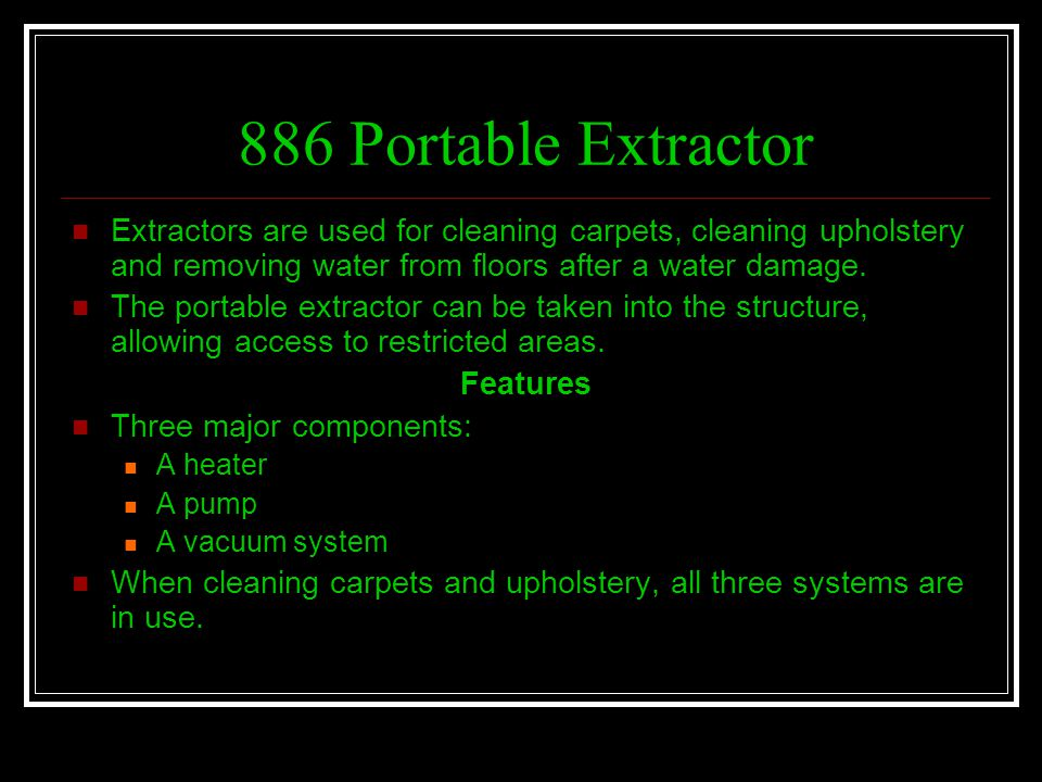 886 Portable Extractor Extractors are used for cleaning carpets, cleaning upholstery and removing water from floors after a water damage.