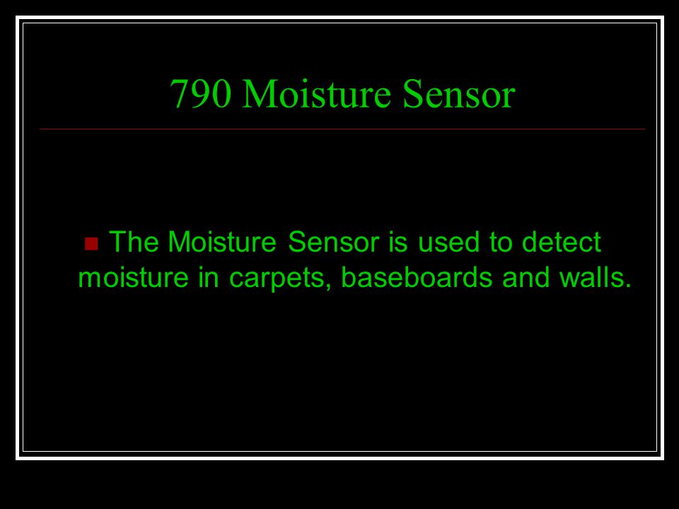 790 Moisture Sensor The Moisture Sensor is used to detect moisture in carpets, baseboards and walls.