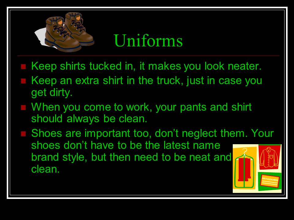 Uniforms Keep shirts tucked in, it makes you look neater.