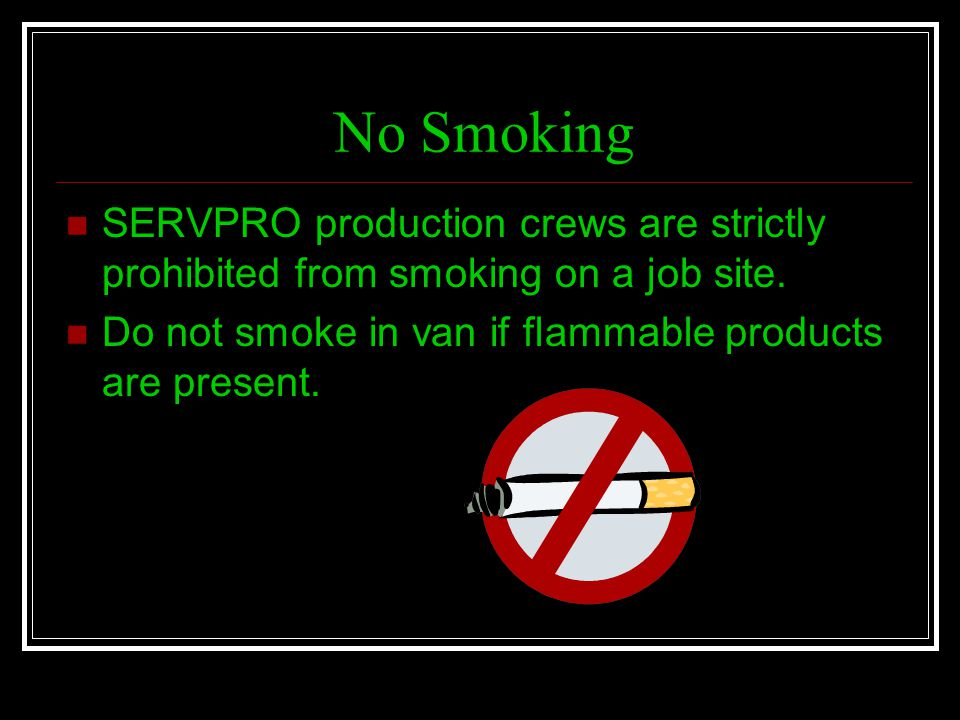 No Smoking SERVPRO production crews are strictly prohibited from smoking on a job site.