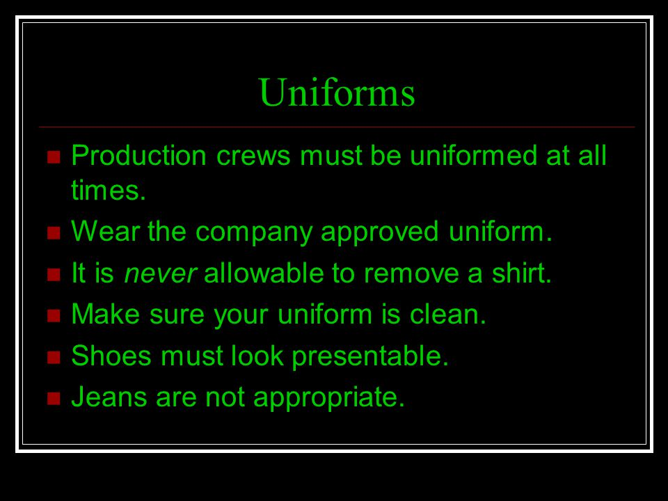 Uniforms Production crews must be uniformed at all times.