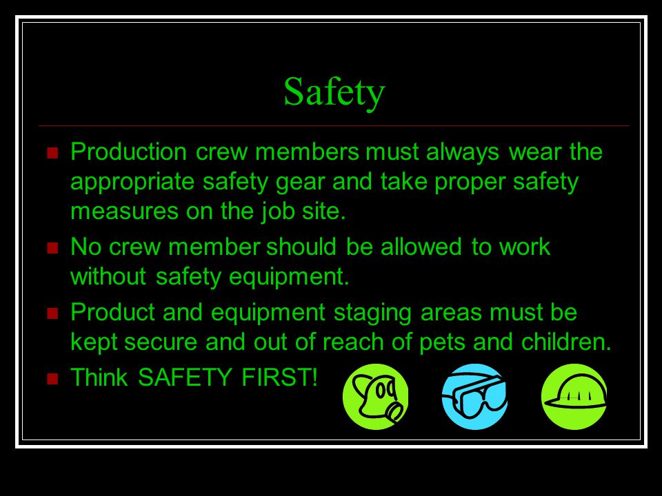 Safety Production crew members must always wear the appropriate safety gear and take proper safety measures on the job site.