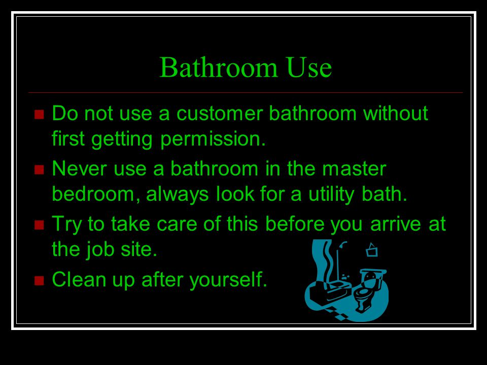 Bathroom Use Do not use a customer bathroom without first getting permission.