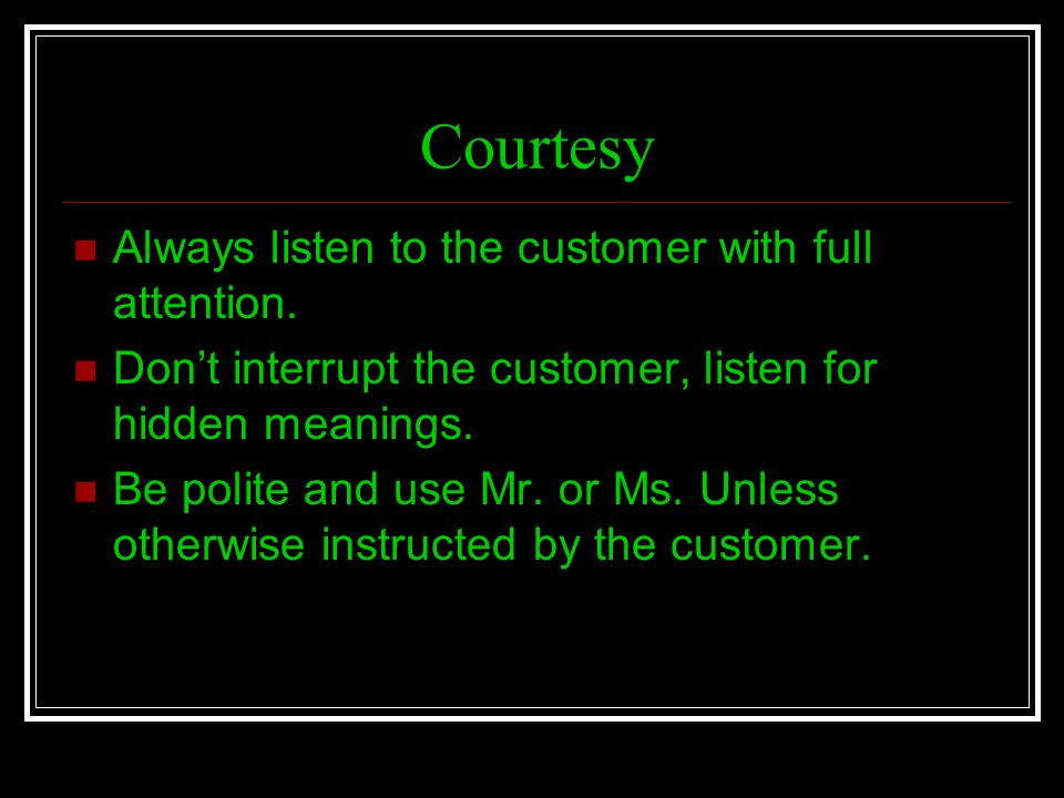 Courtesy Always listen to the customer with full attention.